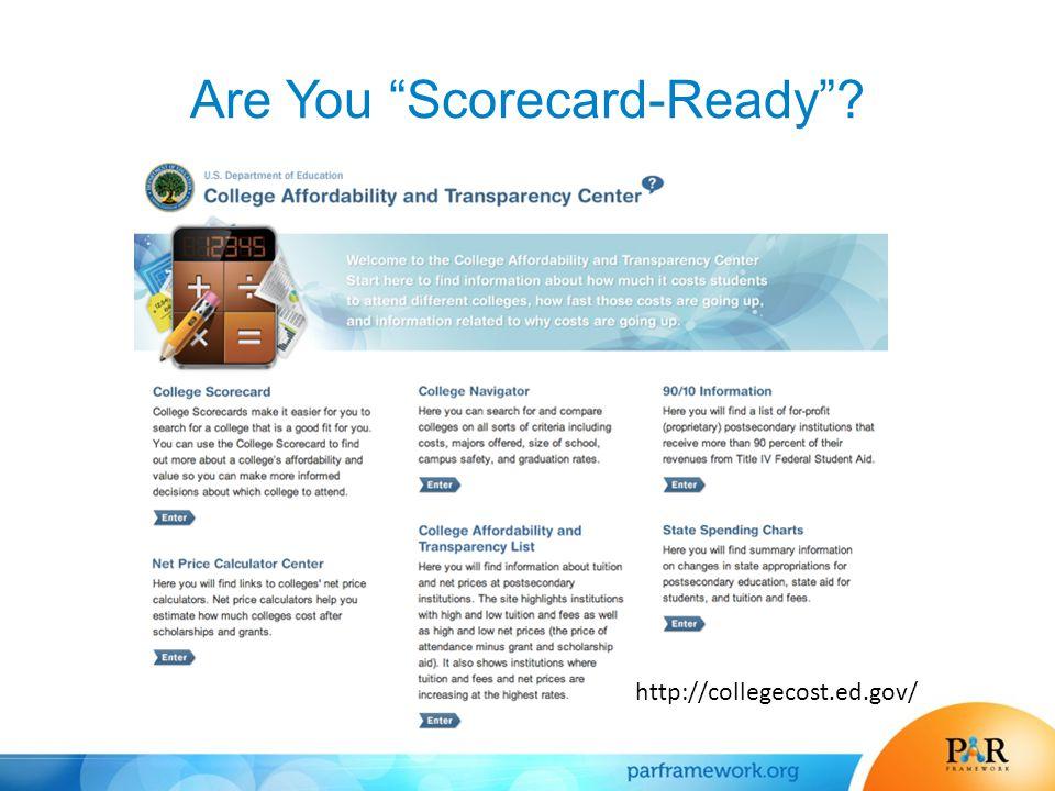 Are You Scorecard-Ready ? http://collegecost.ed.gov/