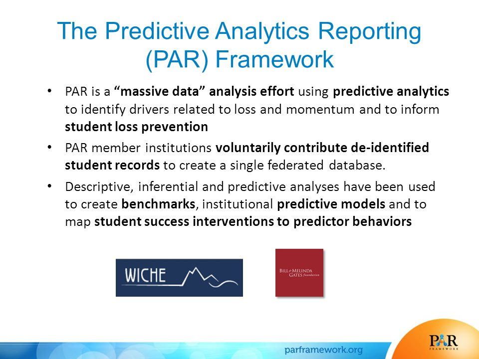 The Predictive Analytics Reporting (PAR) Framework PAR is a massive data analysis effort using predictive analytics to identify drivers related to loss and momentum and to inform student loss prevention PAR member institutions voluntarily contribute de-identified student records to create a single federated database.