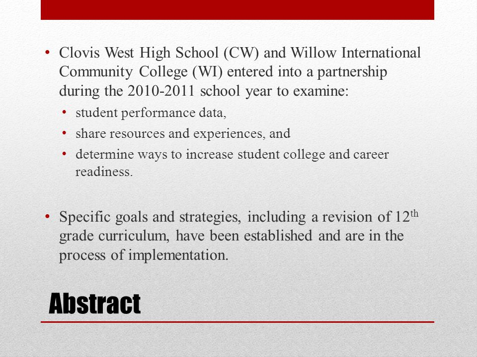 Abstract Clovis West High School (CW) and Willow International Community College (WI) entered into a partnership during the 2010-2011 school year to examine: student performance data, share resources and experiences, and determine ways to increase student college and career readiness.