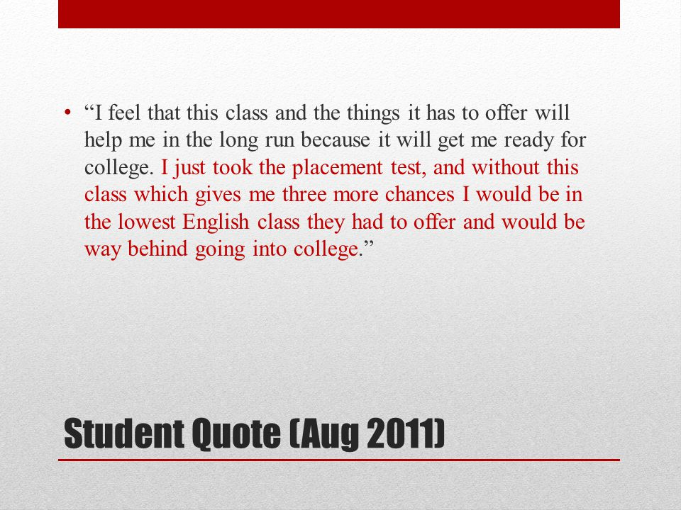 Student Quote (Aug 2011) I feel that this class and the things it has to offer will help me in the long run because it will get me ready for college.