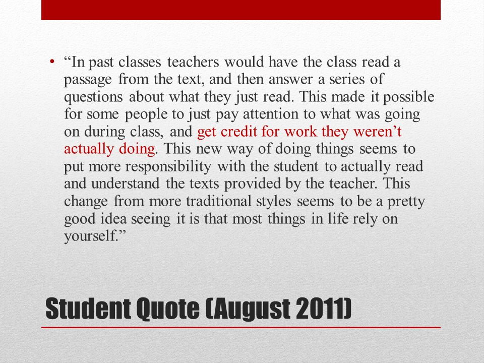 Student Quote (August 2011) In past classes teachers would have the class read a passage from the text, and then answer a series of questions about what they just read.
