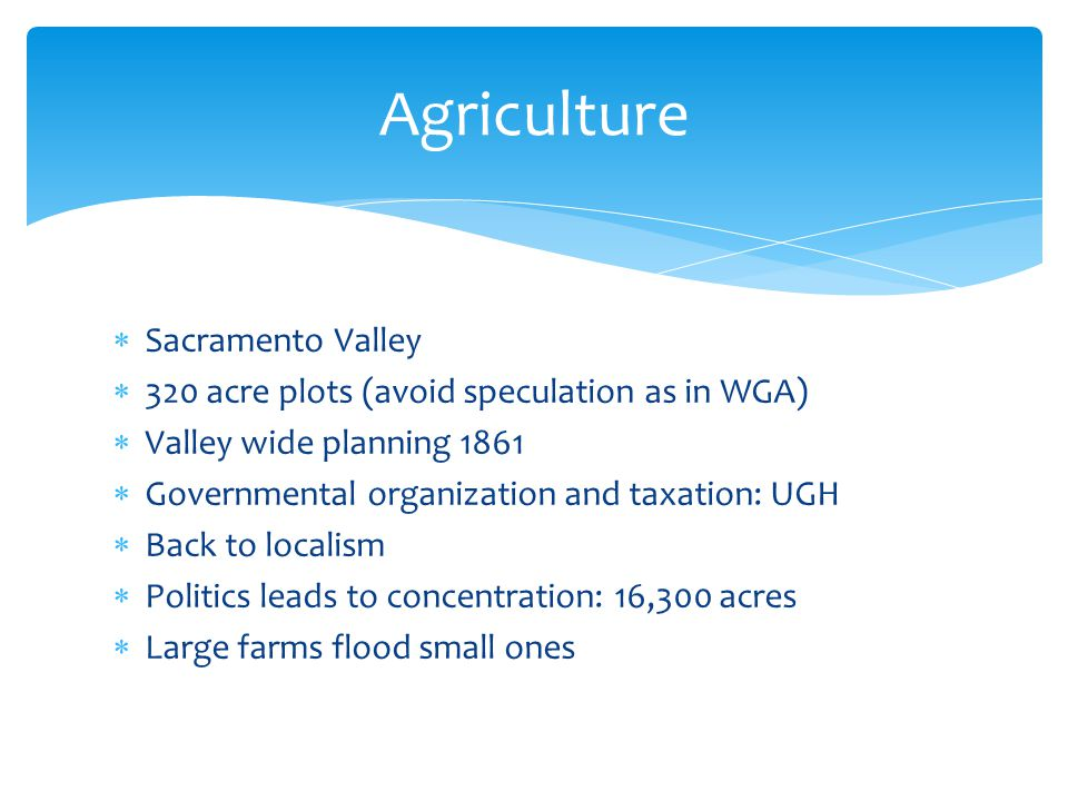  Sacramento Valley  320 acre plots (avoid speculation as in WGA)  Valley wide planning 1861  Governmental organization and taxation: UGH  Back to localism  Politics leads to concentration: 16,300 acres  Large farms flood small ones Agriculture