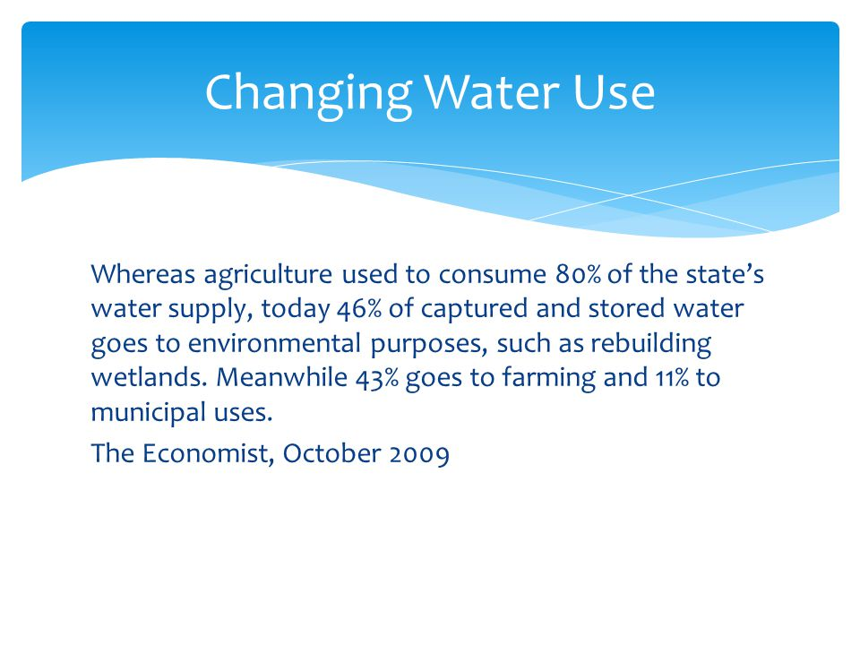 Changing Water Use Whereas agriculture used to consume 80% of the state's water supply, today 46% of captured and stored water goes to environmental purposes, such as rebuilding wetlands.