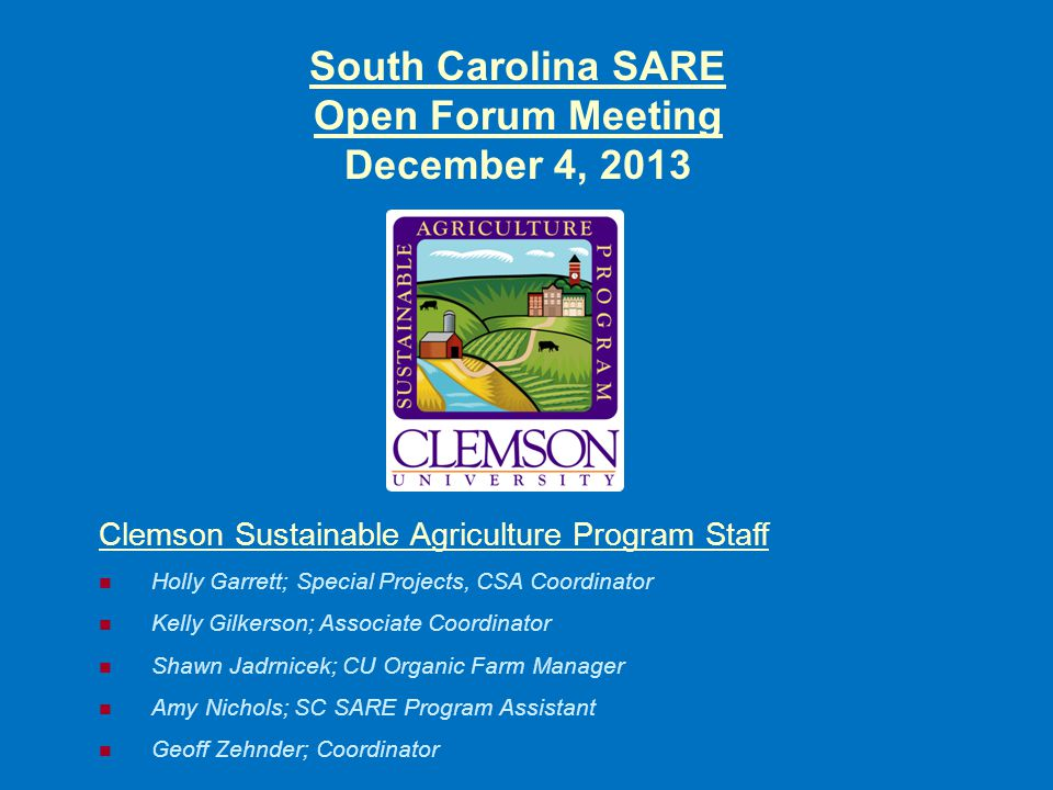 South Carolina SARE Open Forum Meeting December 4, 2013 Clemson Sustainable Agriculture Program Staff Holly Garrett; Special Projects, CSA Coordinator Kelly Gilkerson; Associate Coordinator Shawn Jadrnicek; CU Organic Farm Manager Amy Nichols; SC SARE Program Assistant Geoff Zehnder; Coordinator