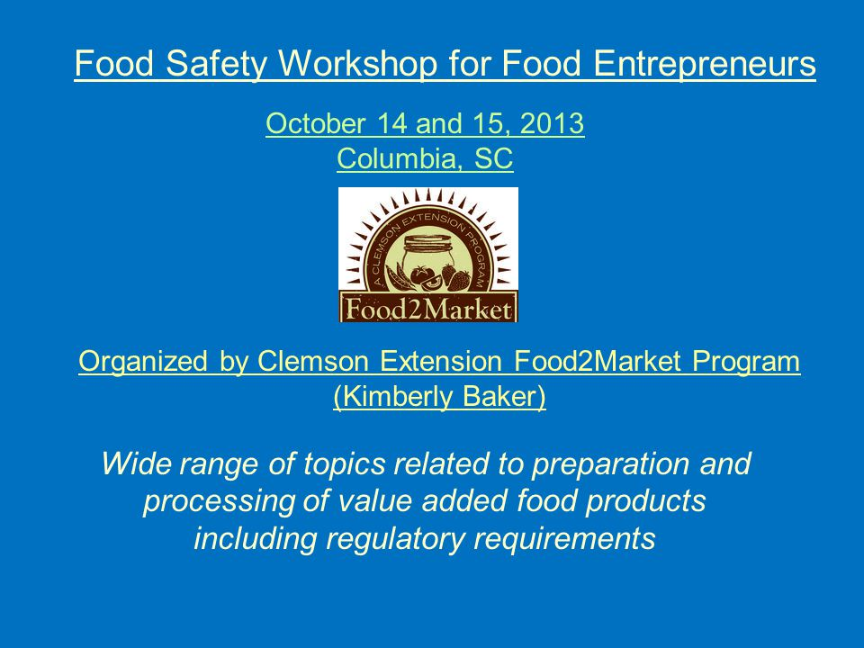 Organized by Clemson Extension Food2Market Program (Kimberly Baker) October 14 and 15, 2013 Columbia, SC Wide range of topics related to preparation and processing of value added food products including regulatory requirements Food Safety Workshop for Food Entrepreneurs