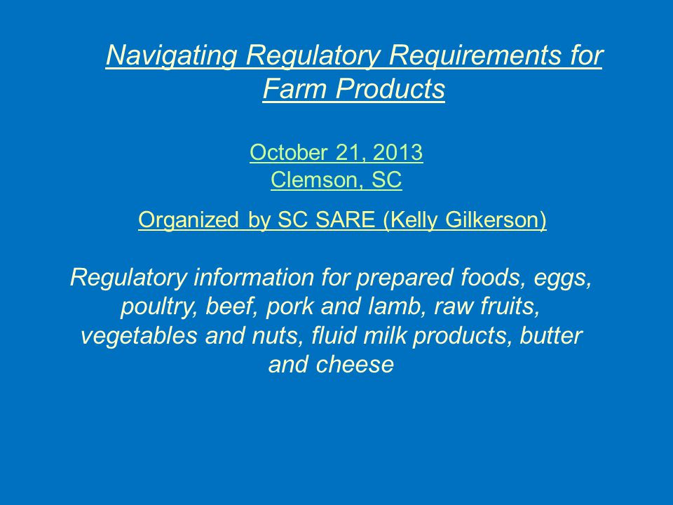 Organized by SC SARE (Kelly Gilkerson) October 21, 2013 Clemson, SC Regulatory information for prepared foods, eggs, poultry, beef, pork and lamb, raw fruits, vegetables and nuts, fluid milk products, butter and cheese Navigating Regulatory Requirements for Farm Products