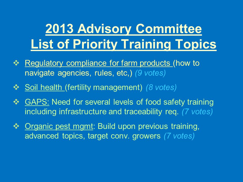 2013 Advisory Committee List of Priority Training Topics  Regulatory compliance for farm products (how to navigate agencies, rules, etc,) (9 votes)  Soil health (fertility management) (8 votes)  GAPS: Need for several levels of food safety training including infrastructure and traceability req.