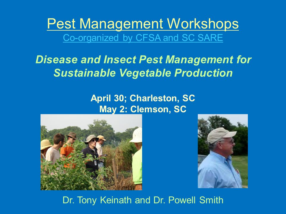 Pest Management Workshops Co-organized by CFSA and SC SARE Disease and Insect Pest Management for Sustainable Vegetable Production April 30; Charleston, SC May 2: Clemson, SC Dr.