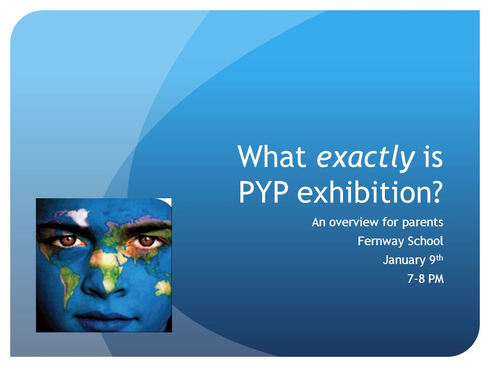What exactly is PYP exhibition? An overview for parents Fernway School January 9 th 7-8 PM