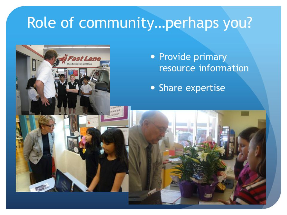 Role of community…perhaps you? Provide primary resource information Share expertise