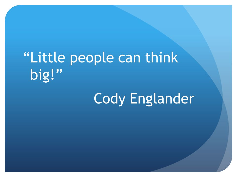 """Little people can think big!"" Cody Englander"