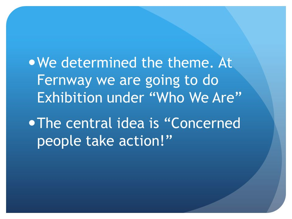 "We determined the theme. At Fernway we are going to do Exhibition under ""Who We Are"" The central idea is ""Concerned people take action!"""