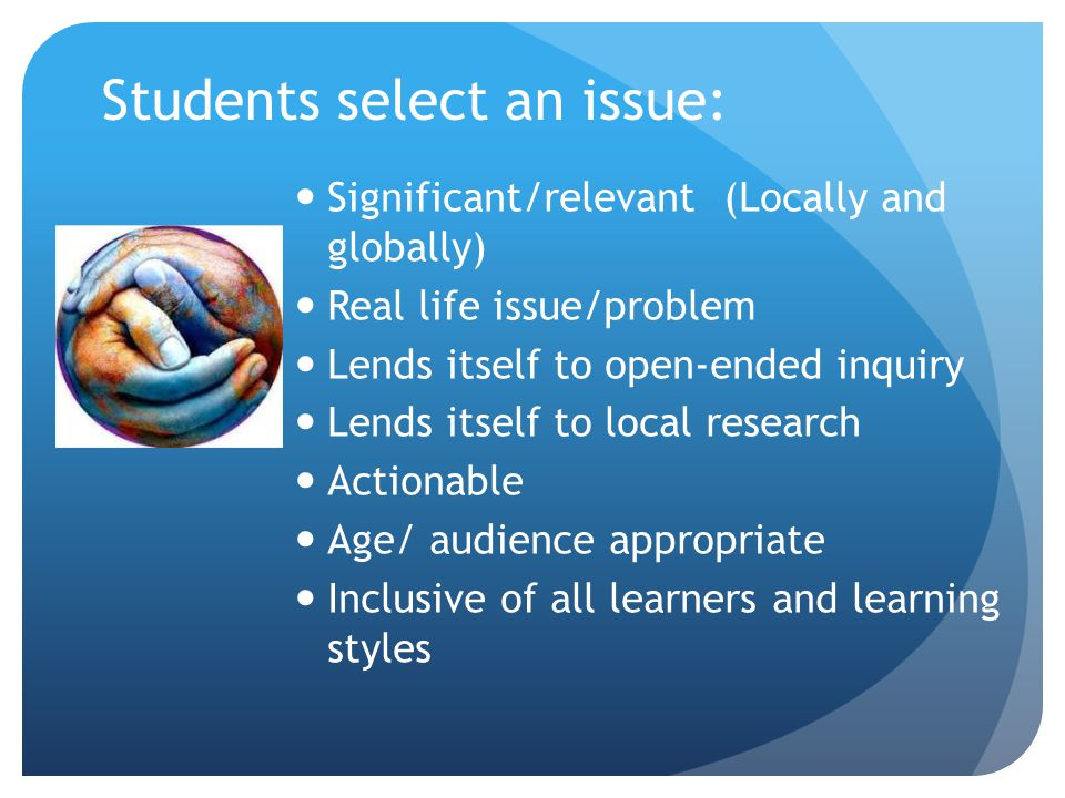 Students select an issue: Significant/relevant (Locally and globally) Real life issue/problem Lends itself to open-ended inquiry Lends itself to local research Actionable Age/ audience appropriate Inclusive of all learners and learning styles