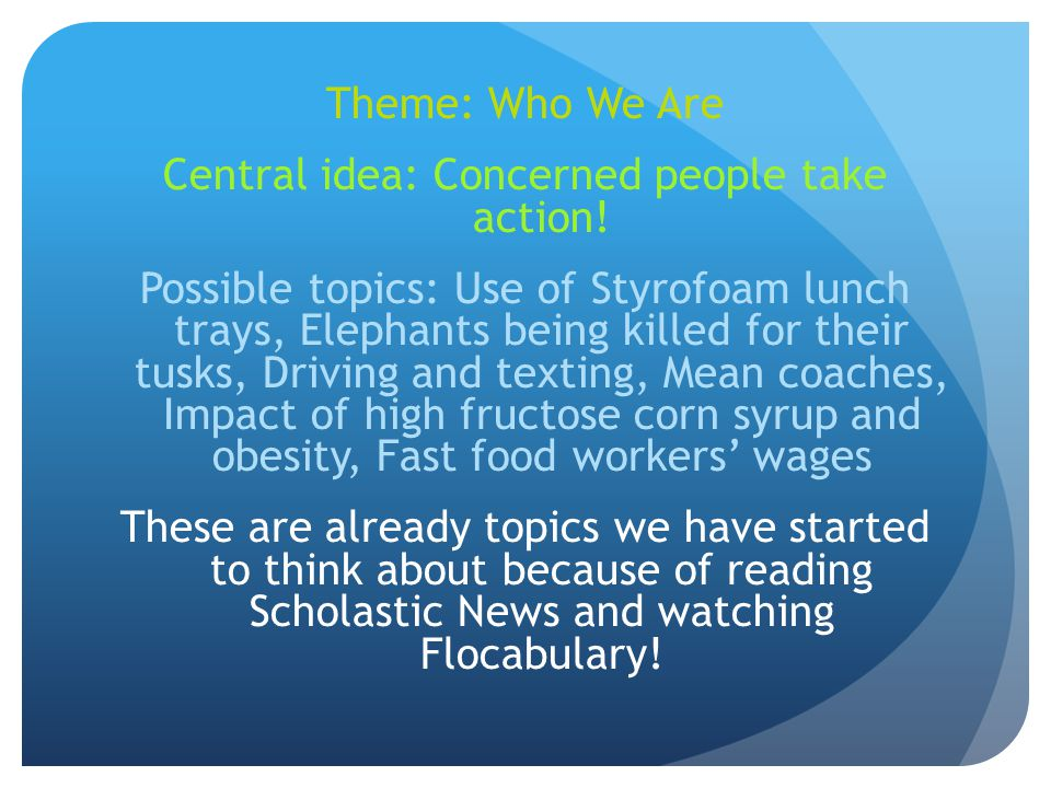 Theme: Who We Are Central idea: Concerned people take action! Possible topics: Use of Styrofoam lunch trays, Elephants being killed for their tusks, D