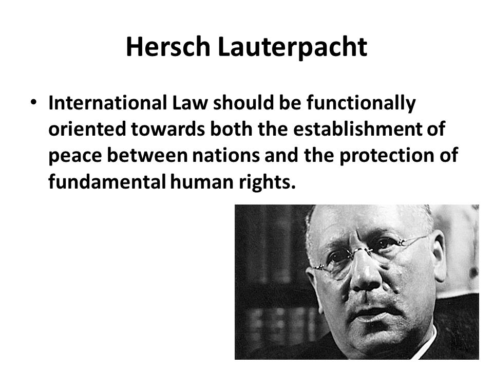 Hersch Lauterpacht International Law should be functionally oriented towards both the establishment of peace between nations and the protection of fun