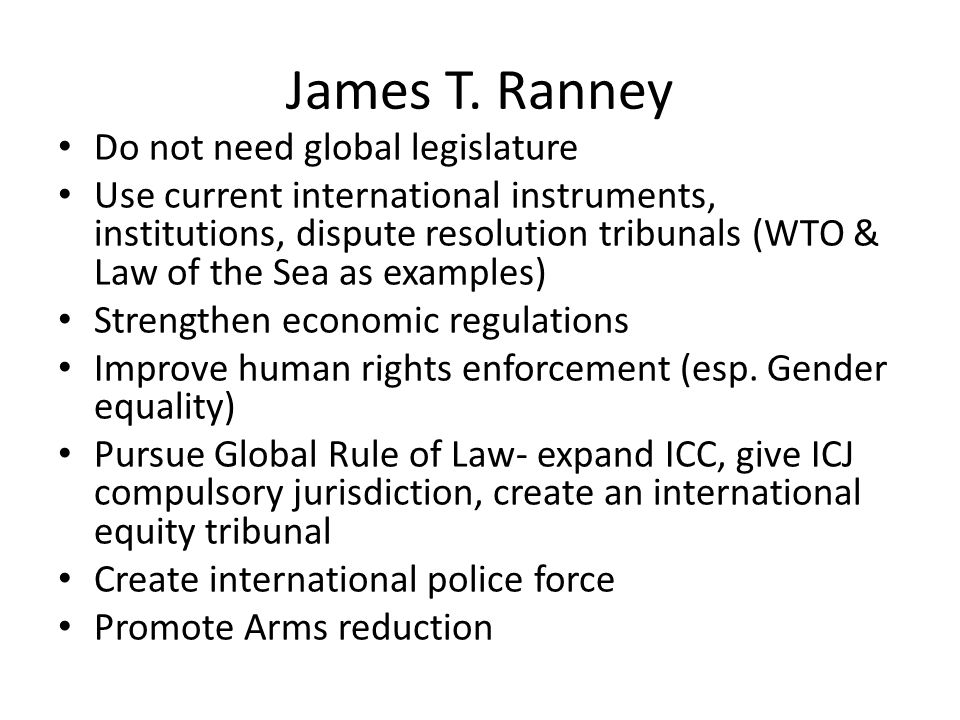 James T. Ranney Do not need global legislature Use current international instruments, institutions, dispute resolution tribunals (WTO & Law of the Sea