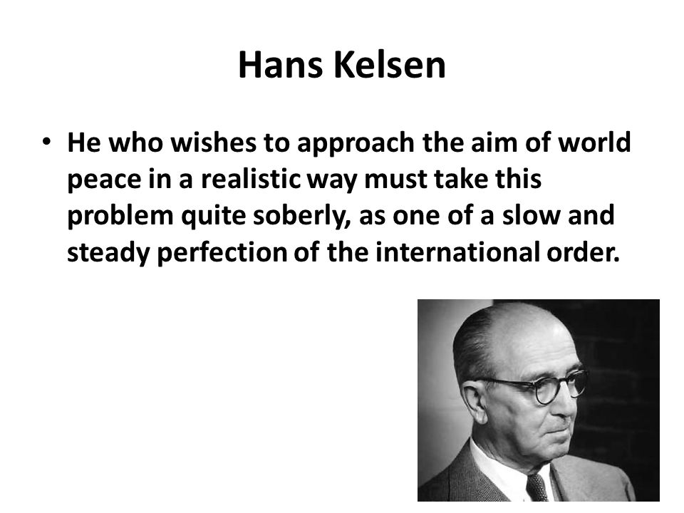 Hans Kelsen He who wishes to approach the aim of world peace in a realistic way must take this problem quite soberly, as one of a slow and steady perf