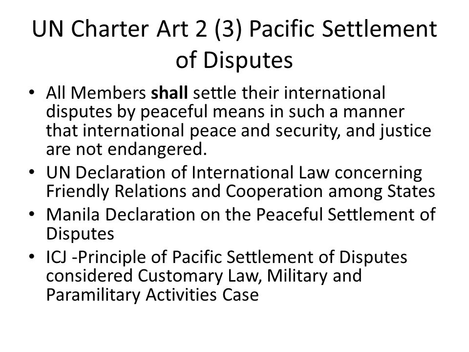 UN Charter, Art 33 Pacific Settlement of Disputes The parties to any dispute, the continuance of which is likely to endanger the maintenance of international peace and security, shall, first of all, seek a solution by negotiation, enquiry, mediation, conciliation, arbitration, judicial settlement, resort to regional agencies or arrangements, or other peaceful means of their own choice.