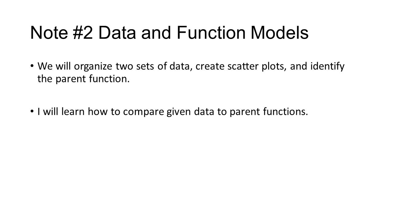 Note #2 Data and Function Models We will organize two sets of data, create scatter plots, and identify the parent function.