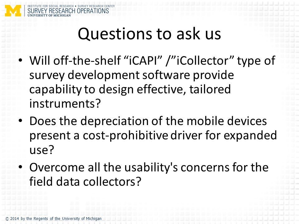 © 2014 by the Regents of the University of Michigan Questions to ask us Will off-the-shelf iCAPI / iCollector type of survey development software provide capability to design effective, tailored instruments.