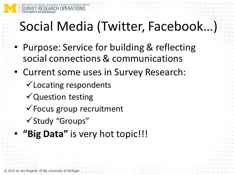 © 2014 by the Regents of the University of Michigan Social Media (Twitter, Facebook…) Purpose: Service for building & reflecting social connections & communications Current some uses in Survey Research: Locating respondents Question testing Focus group recruitment Study Groups Big Data is very hot topic!!!