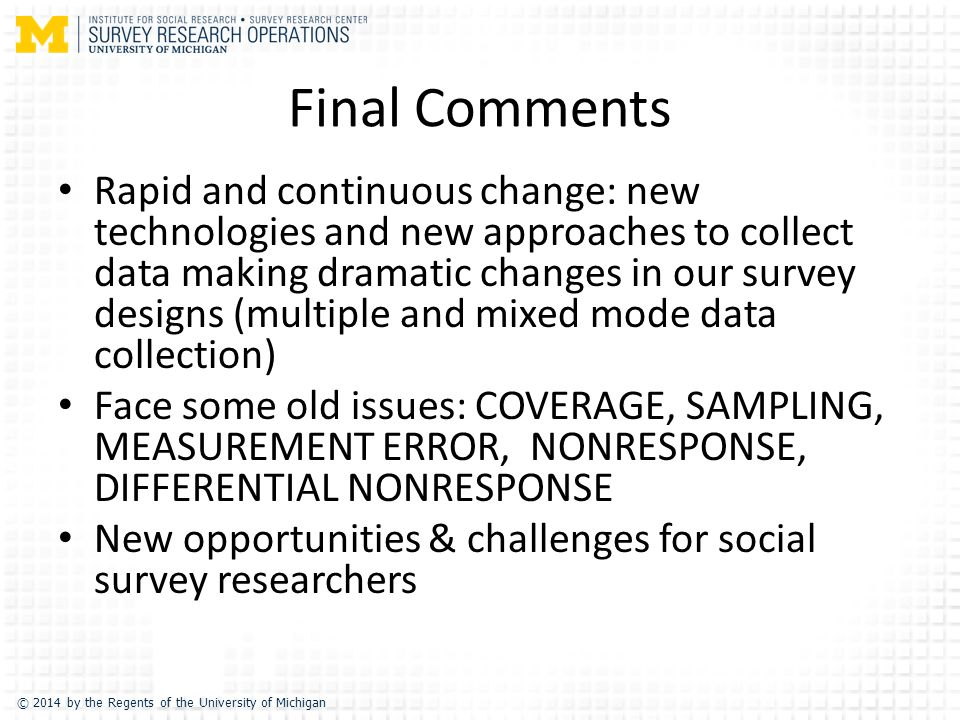 © 2014 by the Regents of the University of Michigan Final Comments Rapid and continuous change: new technologies and new approaches to collect data making dramatic changes in our survey designs (multiple and mixed mode data collection) Face some old issues: COVERAGE, SAMPLING, MEASUREMENT ERROR, NONRESPONSE, DIFFERENTIAL NONRESPONSE New opportunities & challenges for social survey researchers