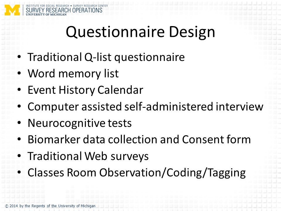 © 2014 by the Regents of the University of Michigan Questionnaire Design Traditional Q-list questionnaire Word memory list Event History Calendar Computer assisted self-administered interview Neurocognitive tests Biomarker data collection and Consent form Traditional Web surveys Classes Room Observation/Coding/Tagging