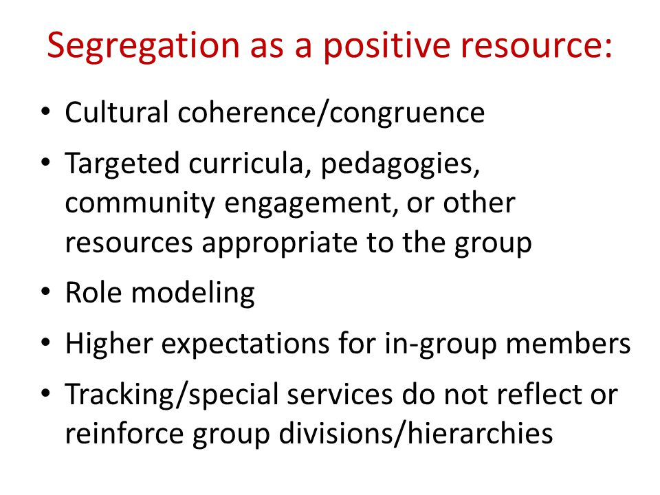 Segregation as a positive resource: Cultural coherence/congruence Targeted curricula, pedagogies, community engagement, or other resources appropriate to the group Role modeling Higher expectations for in-group members Tracking/special services do not reflect or reinforce group divisions/hierarchies