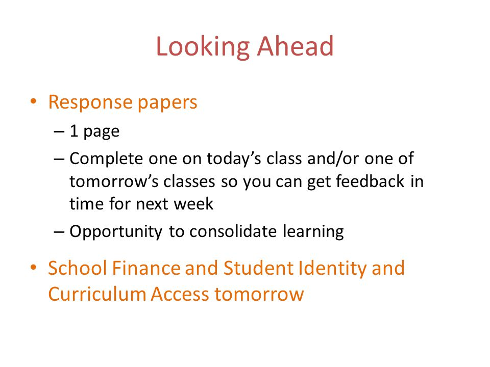 Looking Ahead Response papers – 1 page – Complete one on today's class and/or one of tomorrow's classes so you can get feedback in time for next week – Opportunity to consolidate learning School Finance and Student Identity and Curriculum Access tomorrow