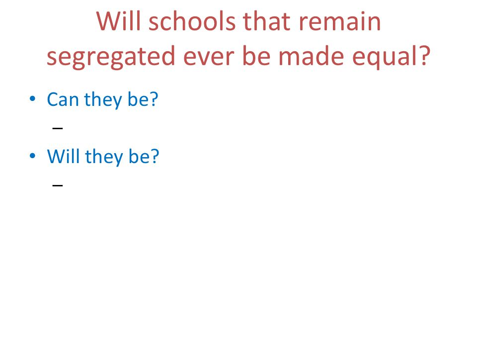 Will schools that remain segregated ever be made equal Can they be – Will they be –