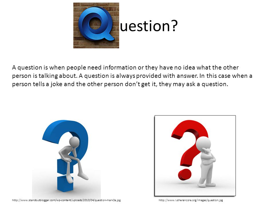 Q uestion? A question is when people need information or they have no idea what the other person is talking about. A question is always provided with