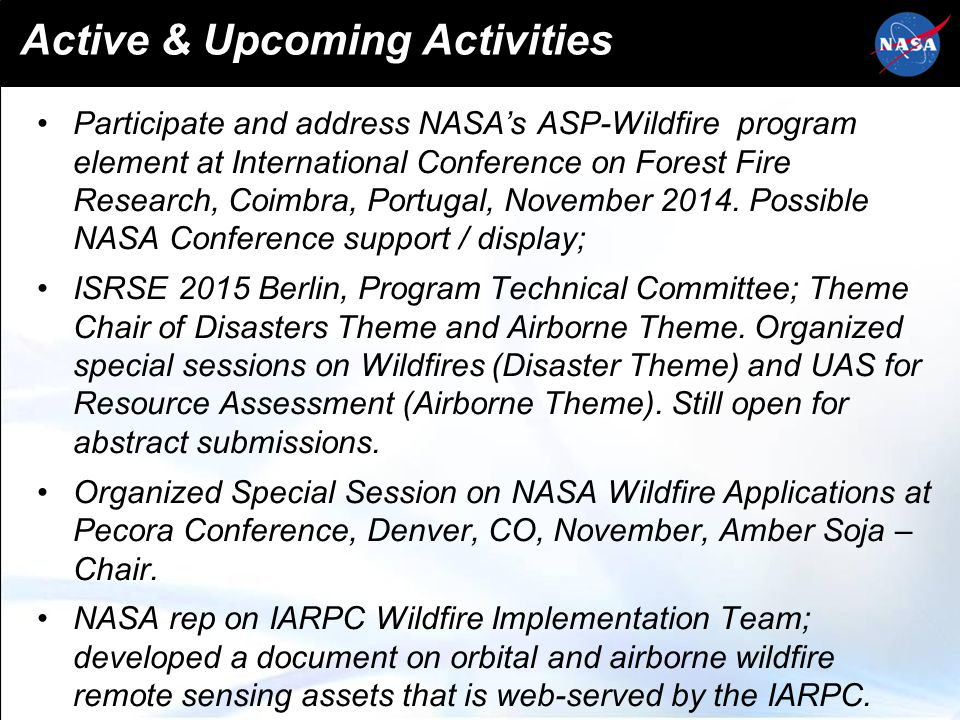 Wildfires as Input to NASA Decadal Survey Major 1.5 year activity: Development of wildfire applications component of the NASA forthcoming Decadal Survey with wildfire community (workshops, requirements assessment for improved measurement of wildfire: Recommendation for new observations systems Improved Models Contributions of wildfire to climate change The report will be provided to NRC for implementation into NASA Decadal Survey, with recommendations of agency focul and agenda for next ten years (from implementation).