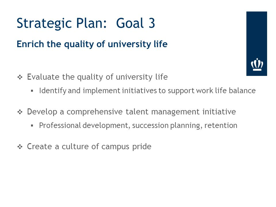 Enrich the quality of university life  Evaluate the quality of university life  Identify and implement initiatives to support work life balance  Develop a comprehensive talent management initiative  Professional development, succession planning, retention  Create a culture of campus pride Strategic Plan: Goal 3