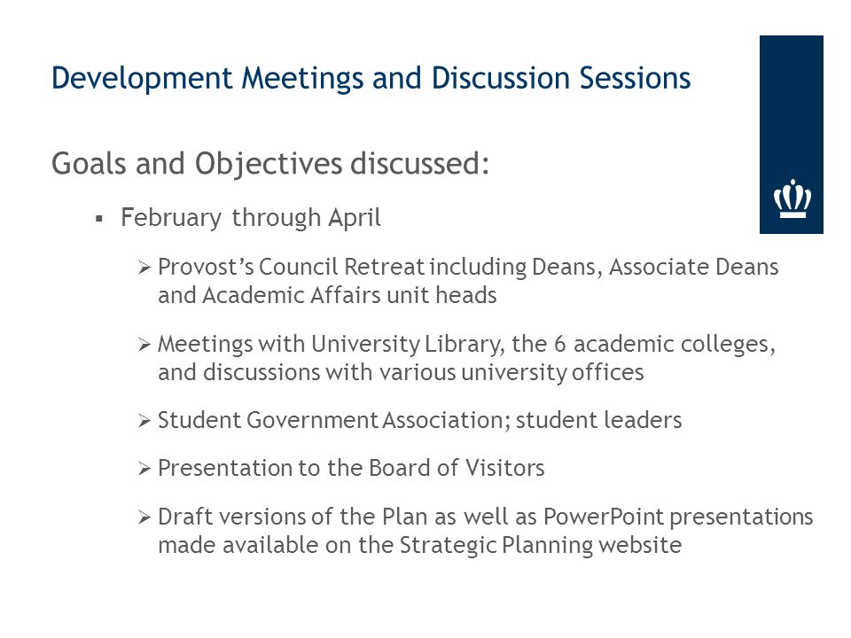 Goals and Objectives discussed:  February through April  Provost's Council Retreat including Deans, Associate Deans and Academic Affairs unit heads  Meetings with University Library, the 6 academic colleges, and discussions with various university offices  Student Government Association; student leaders  Presentation to the Board of Visitors  Draft versions of the Plan as well as PowerPoint presentations made available on the Strategic Planning website Development Meetings and Discussion Sessions