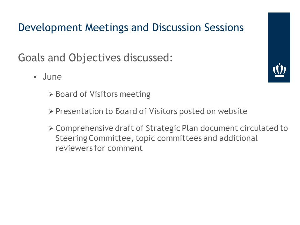 Goals and Objectives discussed:  June  Board of Visitors meeting  Presentation to Board of Visitors posted on website  Comprehensive draft of Strategic Plan document circulated to Steering Committee, topic committees and additional reviewers for comment Development Meetings and Discussion Sessions