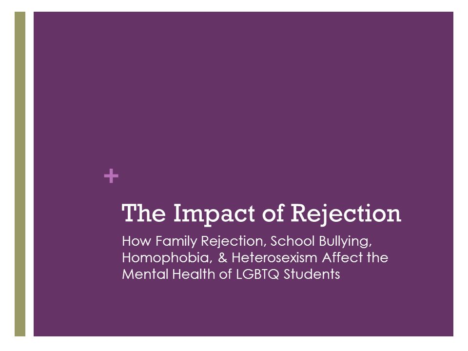 + The Impact of Rejection How Family Rejection, School Bullying, Homophobia, & Heterosexism Affect the Mental Health of LGBTQ Students