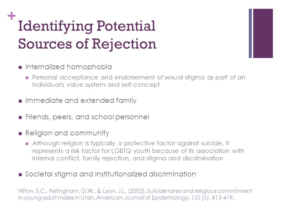 + Identifying Potential Sources of Rejection Internalized homophobia Personal acceptance and endorsement of sexual stigma as part of an individual's v