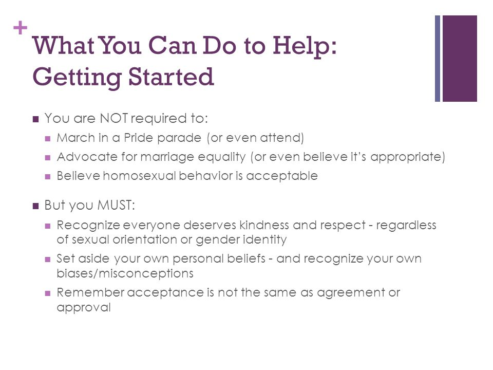 + What You Can Do to Help: Getting Started You are NOT required to: March in a Pride parade (or even attend) Advocate for marriage equality (or even b