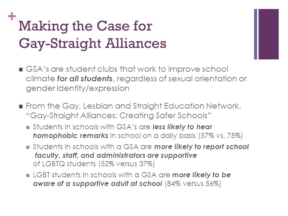 + Making the Case for Gay-Straight Alliances GSA's are student clubs that work to improve school climate for all students, regardless of sexual orient