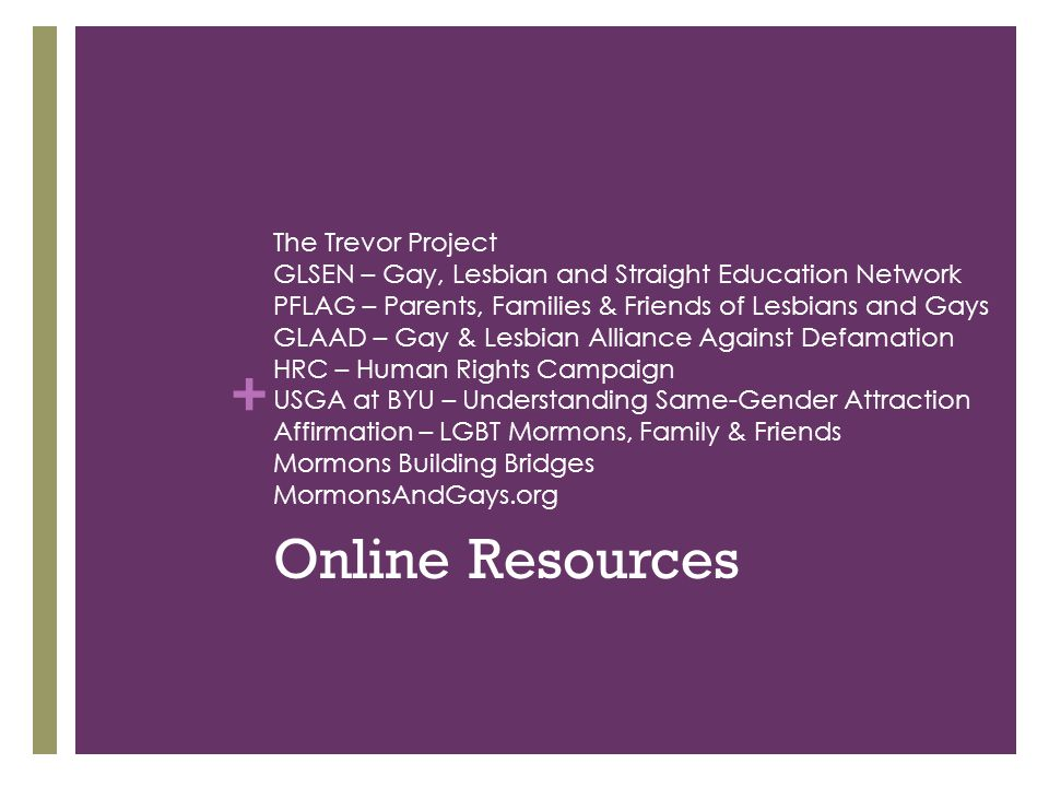 + The Trevor Project GLSEN – Gay, Lesbian and Straight Education Network PFLAG – Parents, Families & Friends of Lesbians and Gays GLAAD – Gay & Lesbia