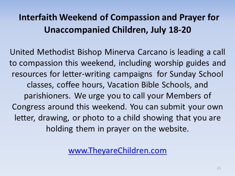 Interfaith Weekend of Compassion and Prayer for Unaccompanied Children, July 18-20 21 United Methodist Bishop Minerva Carcano is leading a call to compassion this weekend, including worship guides and resources for letter-writing campaigns for Sunday School classes, coffee hours, Vacation Bible Schools, and parishioners.