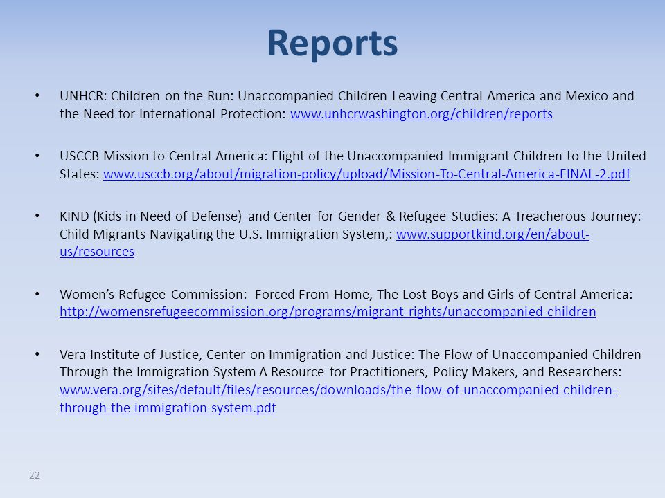 22 UNHCR: Children on the Run: Unaccompanied Children Leaving Central America and Mexico and the Need for International Protection: www.unhcrwashington.org/children/reportswww.unhcrwashington.org/children/reports USCCB Mission to Central America: Flight of the Unaccompanied Immigrant Children to the United States: www.usccb.org/about/migration-policy/upload/Mission-To-Central-America-FINAL-2.pdfwww.usccb.org/about/migration-policy/upload/Mission-To-Central-America-FINAL-2.pdf KIND (Kids in Need of Defense) and Center for Gender & Refugee Studies: A Treacherous Journey: Child Migrants Navigating the U.S.