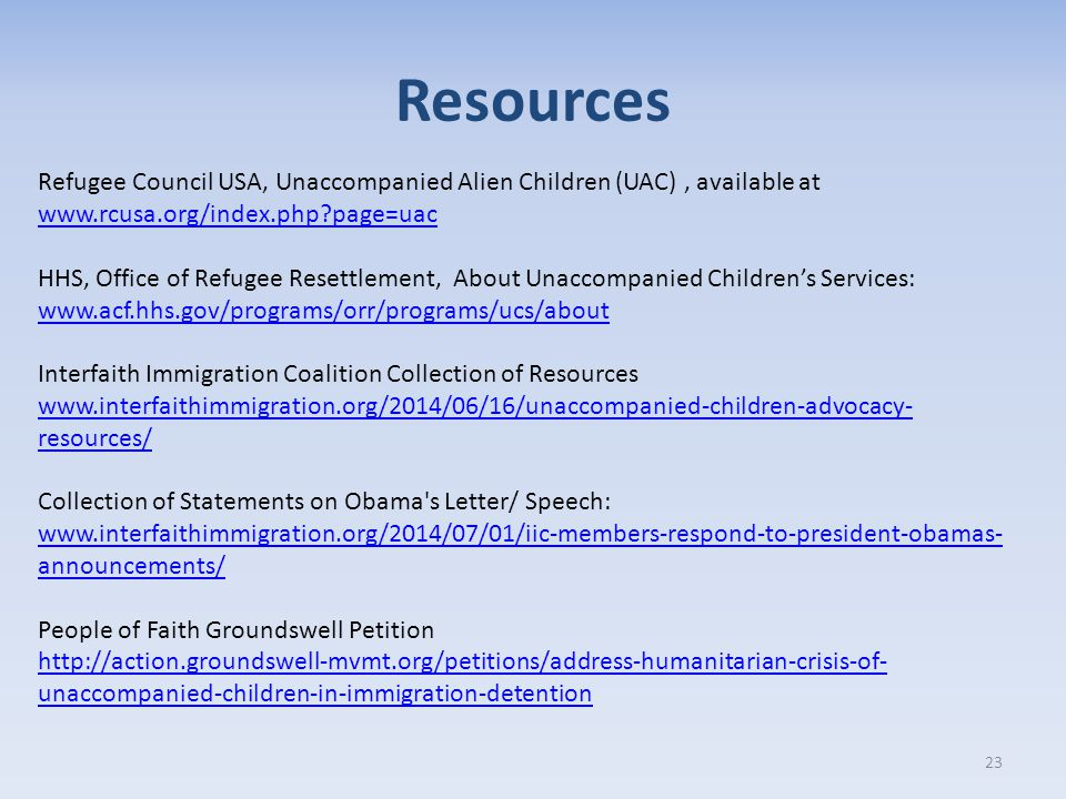 Resources 23 Refugee Council USA, Unaccompanied Alien Children (UAC), available at www.rcusa.org/index.php page=uac www.rcusa.org/index.php page=uac HHS, Office of Refugee Resettlement, About Unaccompanied Children's Services: www.acf.hhs.gov/programs/orr/programs/ucs/about www.acf.hhs.gov/programs/orr/programs/ucs/about Interfaith Immigration Coalition Collection of Resources www.interfaithimmigration.org/2014/06/16/unaccompanied-children-advocacy- resources/ Collection of Statements on Obama s Letter/ Speech: www.interfaithimmigration.org/2014/07/01/iic-members-respond-to-president-obamas- announcements/ www.interfaithimmigration.org/2014/07/01/iic-members-respond-to-president-obamas- announcements/ People of Faith Groundswell Petition http://action.groundswell-mvmt.org/petitions/address-humanitarian-crisis-of- unaccompanied-children-in-immigration-detention http://action.groundswell-mvmt.org/petitions/address-humanitarian-crisis-of- unaccompanied-children-in-immigration-detention
