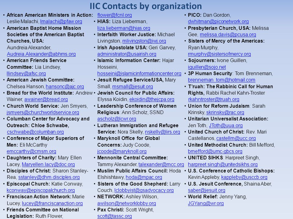 IIC Contacts by organization African American Ministers in Action: Leslie Malachi, lmalachi@pfaw.orglmalachi@pfaw.org American Baptist Home Mission Societies of the American Baptist Churches, USA: Aundreia Alexander, Audreia.Alexander@abhms.org American Friends Service Committee: Lia Lindsey, llindsey@afsc.org llindsey@afsc.org American Jewish Committee: Chelsea Hanson, hansonc@ajc.orghansonc@ajc.org Bread for the World Institute: Andrew Wainer, awainer@bread.orgawainer@bread.org Church World Service: Jen Smyers, jsmyers@churchworldservice.org jsmyers@churchworldservice.org Columban Center for Advocacy and Outreach: Chloe Schwabe, cschwabe@columban.org Conference of Major Superiors of Men: Eli McCarthy emccarthy@cmsm.org emccarthy@cmsm.org Daughters of Charity: Mary Ellen Lacey, Maryellen.lacy@doc.orgMaryellen.lacy@doc.org Disciples of Christ: Sharon Stanley- Rea, sstanley@dhm.disciples.orgsstanley@dhm.disciples.org Episcopal Church: Katie Conway, kconway@episcopalchurch.org kconway@episcopalchurch.org Franciscan Action Network: Marie Lucey, lucey@franciscanaction.orglucey@franciscanaction.org Friends Committee on National Legislation: Ruth Flower, flower@fcnl.org flower@fcnl.org HIAS: Liza Lieberman, liza.lieberman@hias.org liza.lieberman@hias.org Interfaith Worker Justice: Michael Livingston, mlivingston@iwj.orgmlivingston@iwj.org Irish Apostolate USA: Geri Garvey, administrator@usairish.org administrator@usairish.org Islamic Information Center: Hajar Hosseini, hosseini@islamicinformationcenter.org hosseini@islamicinformationcenter.org Jesuit Refugee Service/USA, Mary Small, msmall@jesuit.orgmsmall@jesuit.org Jewish Council for Public Affairs: Elyssa Koidin, ekoidin@thejcpa.orgekoidin@thejcpa.org Leadership Conference of Women Religious: Ann Scholz, SSND ascholz@lcwr.org ascholz@lcwr.org Lutheran Immigration and Refugee Service: Nora Skelly, nskelly@lirs.orgnskelly@lirs.org Maryknoll Office for Global Concerns: Judy Coode, jcoode@maryknoll.org jcoode@maryknoll.org Mennonite Central Committee: Tammy Alexander, talexander@mcc.orgtalexander@mcc.org Muslim Public Affairs Council: Hoda Elshishtawy, hoda@mpac.orghoda@mpac.org Sisters of the Good Shepherd: Larry Couch, lclobbyist@gsadvocacy.orglclobbyist@gsadvocacy.org NETWORK: Ashley Wilson, awilson@networklobby.org awilson@networklobby.org Pax Christi: Scott Wright, scott@tassc.org scott@tassc.org PICO: Dan Gordon, dwhitman@piconetwork.org dwhitman@piconetwork.org Presbyterian Church, USA: Melissa Gee, melissa.davis@pcusa.orgmelissa.davis@pcusa.org Sisters of Mercy of the Americas: Ryan Murphy, rmurphy@sistersofmercy.org rmurphy@sistersofmercy.org Sojourners: Ivone Guillen, iguillen@sojo.net iguillen@sojo.net 3P Human Security: Tom Brenneman, brenneman_tom@hotmail.com brenneman_tom@hotmail.com T'ruah: The Rabbinic Call for Human Rights, Rabbi Rachel Kahn-Troster rkahntroster@truah.org Union for Reform Judaism: Sarah Krinsky, skrinsky@rac.orgskrinsky@rac.org Unitarian Universalist Association: Jen Toth, JToth@uua.orgJToth@uua.org United Church of Christ: Rev.