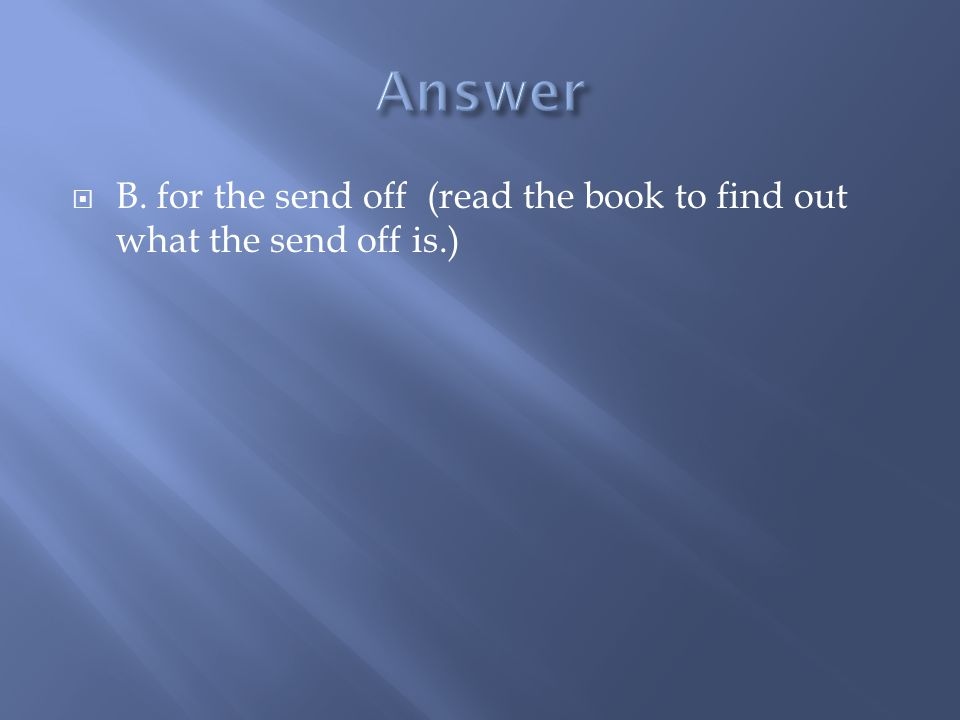  B. for the send off (read the book to find out what the send off is.)