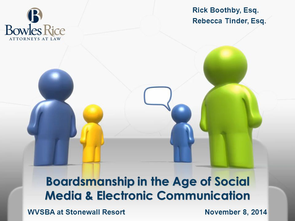 Boardsmanship in the Age of Social Media & Electronic Communication Rick Boothby, Esq. Rebecca Tinder, Esq. WVSBA at Stonewall Resort November 8, 2014