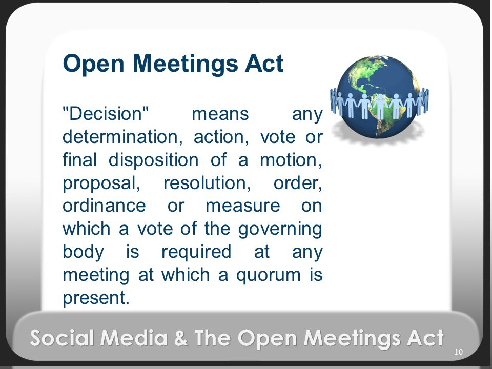 Social Media & The Open Meetings Act Open Meetings Act Decision means any determination, action, vote or final disposition of a motion, proposal, resolution, order, ordinance or measure on which a vote of the governing body is required at any meeting at which a quorum is present.