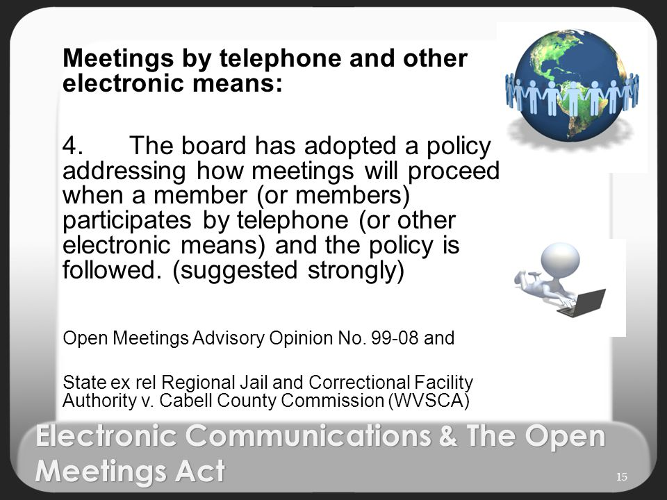 Electronic Communications & The Open Meetings Act Meetings by telephone and other electronic means: 4.The board has adopted a policy addressing how meetings will proceed when a member (or members) participates by telephone (or other electronic means) and the policy is followed.