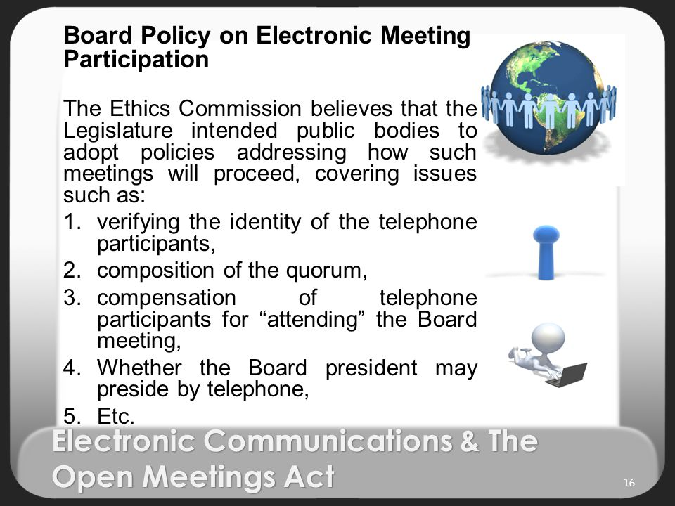 Electronic Communications & The Open Meetings Act Board Policy on Electronic Meeting Participation The Ethics Commission believes that the Legislature intended public bodies to adopt policies addressing how such meetings will proceed, covering issues such as: 1.verifying the identity of the telephone participants, 2.composition of the quorum, 3.compensation of telephone participants for attending the Board meeting, 4.Whether the Board president may preside by telephone, 5.Etc.
