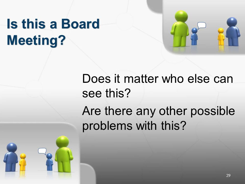 29 Does it matter who else can see this? Are there any other possible problems with this? Is this a Board Meeting?